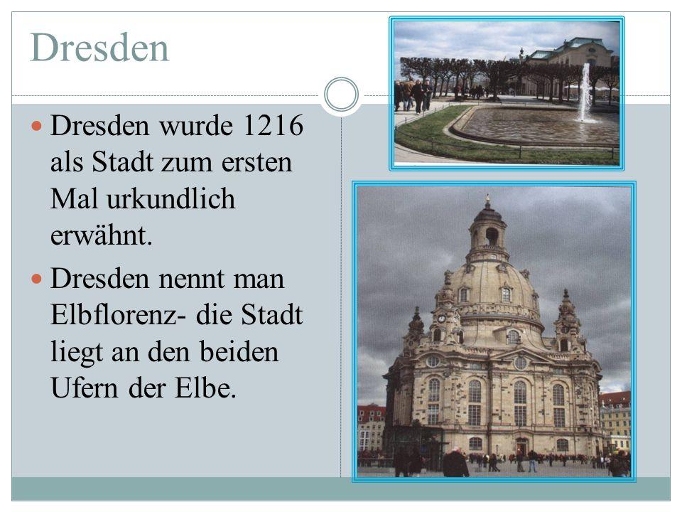 Dresden Dresden wurde 1216 als Stadt zum ersten Mal urkundlich erwähnt. Dresden nennt man Elbflorenz- die Stadt liegt an den beiden Ufern der Elbe.