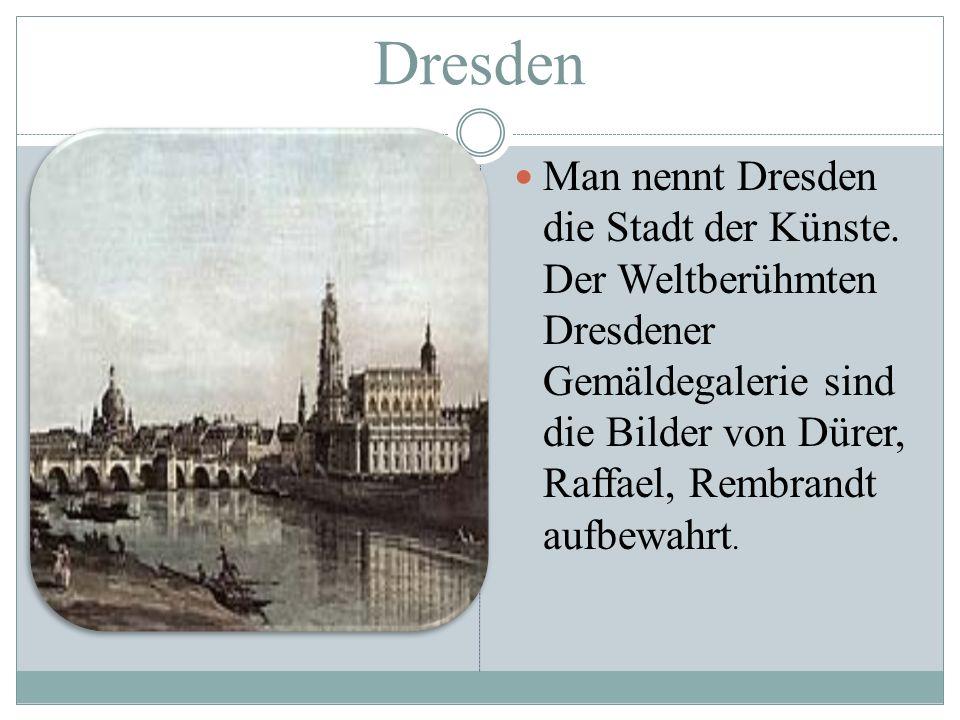 Dresden Man nennt Dresden die Stadt der Künste. Der Weltberühmten Dresdener Gemäldegalerie sind die Bilder von Dürer, Raffael, Rembrandt aufbewahrt.