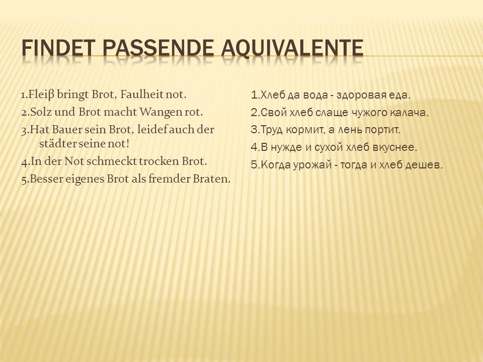 1.Fleiβ bringt Brot, Faulheit not.2.Solz und Brot macht Wangen rot.