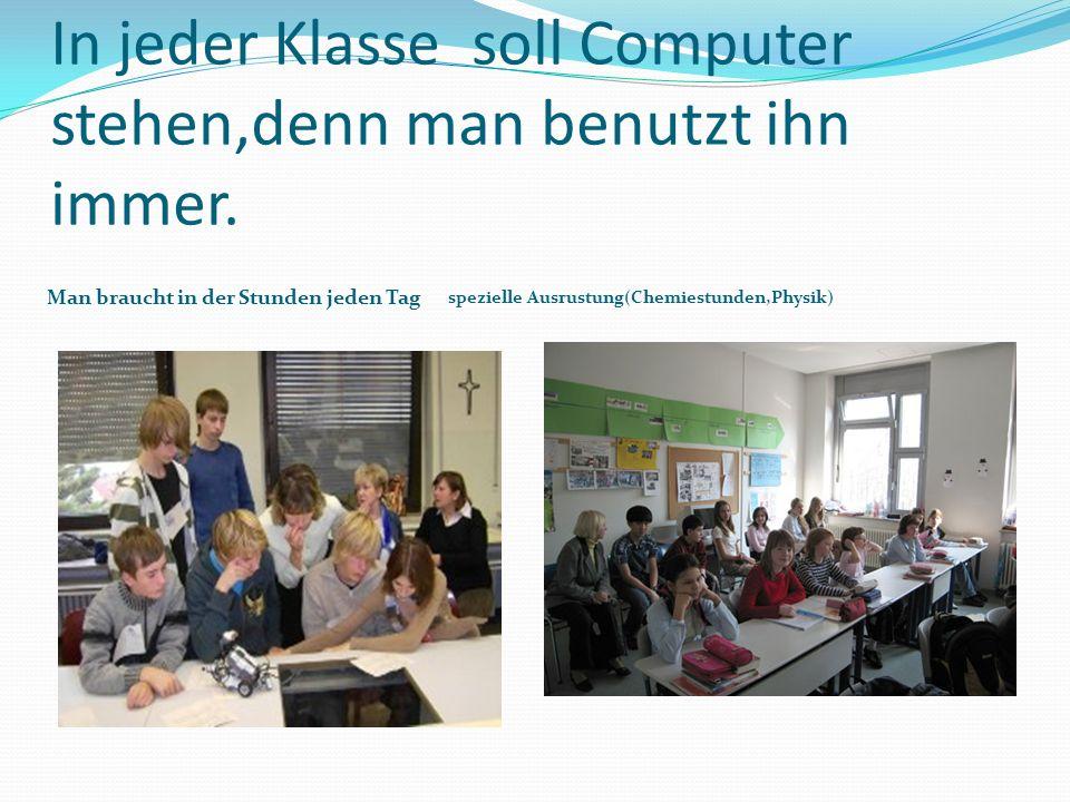 In jeder Klasse soll Computer stehen,denn man benutzt ihn immer. Man braucht in der Stunden jeden Tag spezielle Ausrustung(Chemiestunden,Physik)