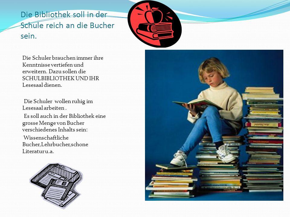 Die Bibliothek soll in der Schule reich an die Bucher sein. Die Schuler brauchen immer ihre Kenntnisse vertiefen und erweitern. Dazu sollen die SCHULB