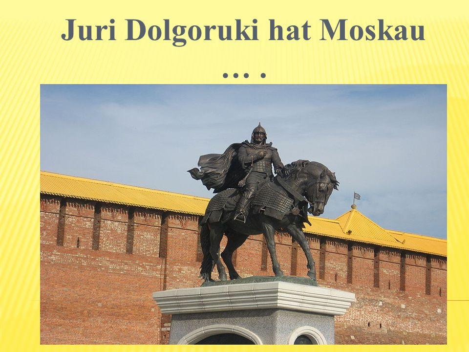 Juri Dolgoruki hat Moskau ….