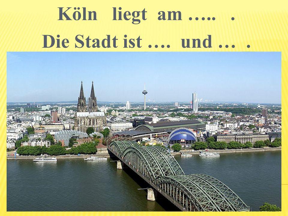 Köln liegt am …... Die Stadt ist …. und ….
