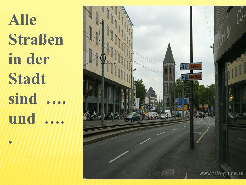 Alle Straßen in der Stadt sind …. und …..