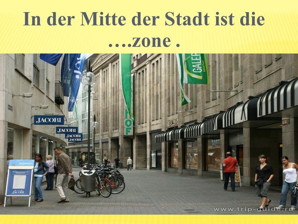 In der Mitte der Stadt ist die ….zone.