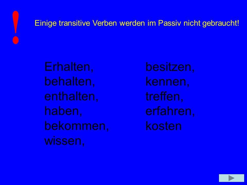Einige transitive Verben werden im Passiv nicht gebraucht! Erhalten, behalten, enthalten, haben, bekommen, wissen, besitzen, kennen, treffen, erfahren