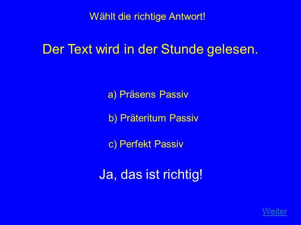 Wählt die richtige Antwort! Der Text wird in der Stunde gelesen. a) Präsens Passiv b) Präteritum Passiv c) Perfekt Passiv Ja, das ist richtig! Weiter