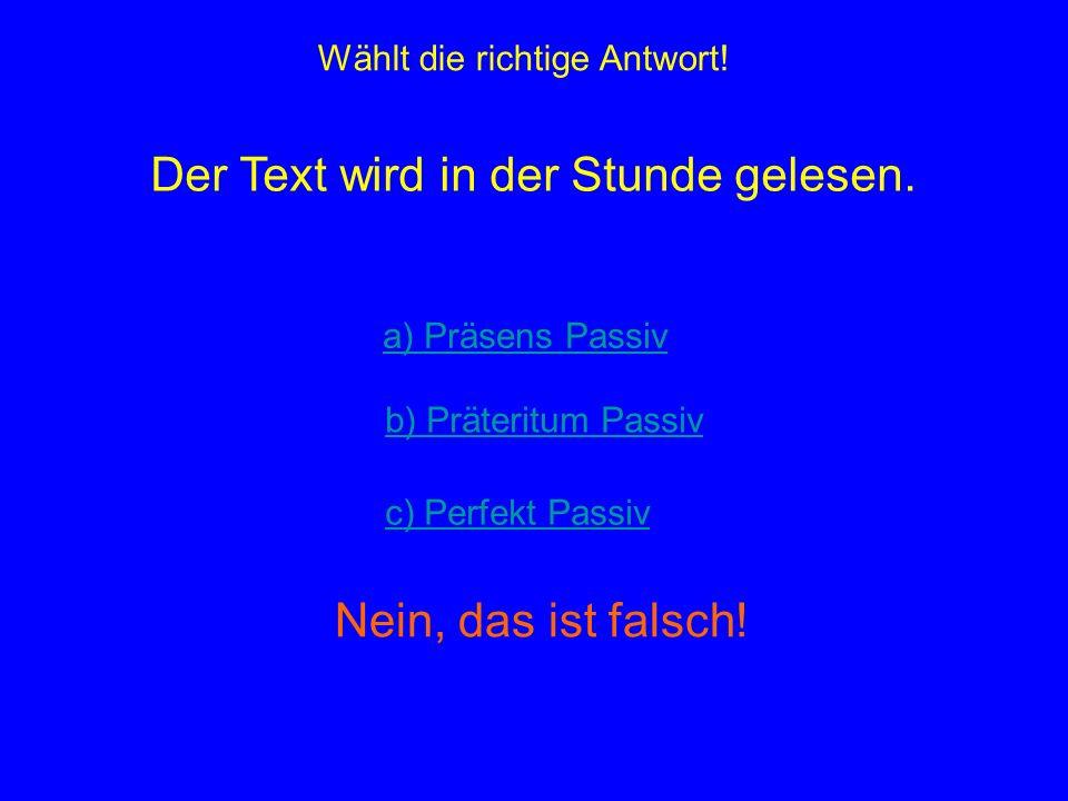 Wählt die richtige Antwort! Der Text wird in der Stunde gelesen. a) Präsens Passiv b) Präteritum Passiv c) Perfekt Passiv Nein, das ist falsch!