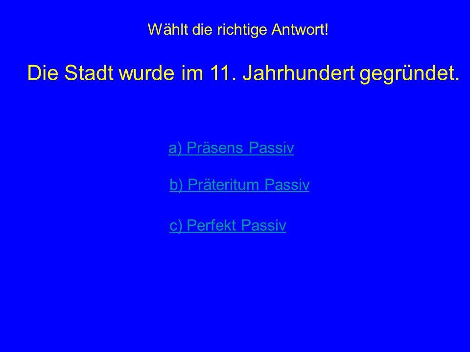 Wählt die richtige Antwort! Die Stadt wurde im 11. Jahrhundert gegründet. a) Präsens Passiv b) Präteritum Passiv c) Perfekt Passiv