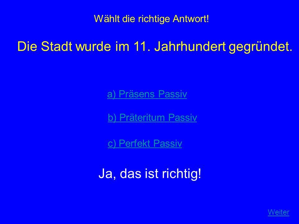 Wählt die richtige Antwort! Die Stadt wurde im 11. Jahrhundert gegründet. a) Präsens Passiv b) Präteritum Passiv c) Perfekt Passiv Ja, das ist richtig