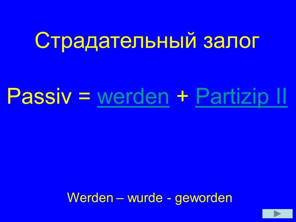 Страдательный залог Passiv = werden + Partizip IIwerdenPartizip II Werden – wurde - geworden