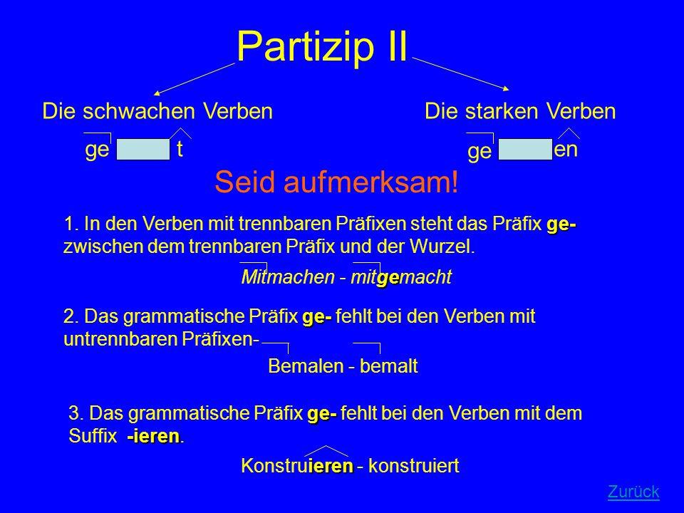 Partizip II Die schwachen VerbenDie starken Verben get en Seid aufmerksam! ge- 1. In den Verben mit trennbaren Präfixen steht das Präfix ge- zwischen