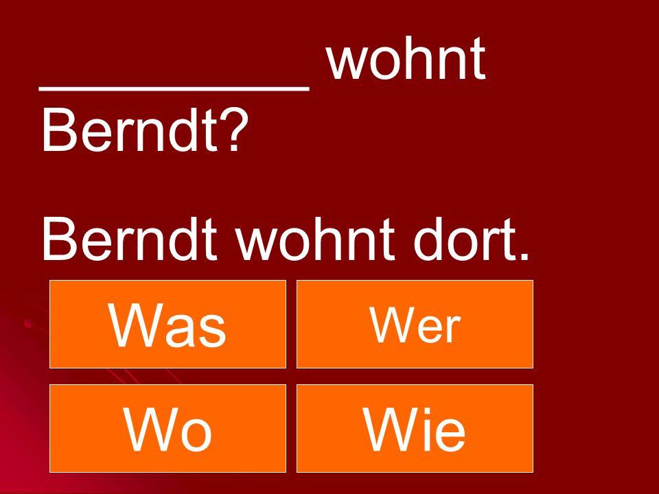 ________ wohnt Berndt? Berndt wohnt dort. Was Wer WoWie