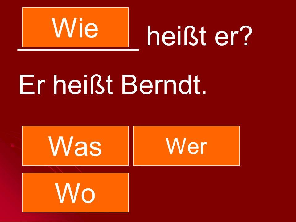 ________ heißt er? Er heißt Berndt. Was Wer Wo Wie