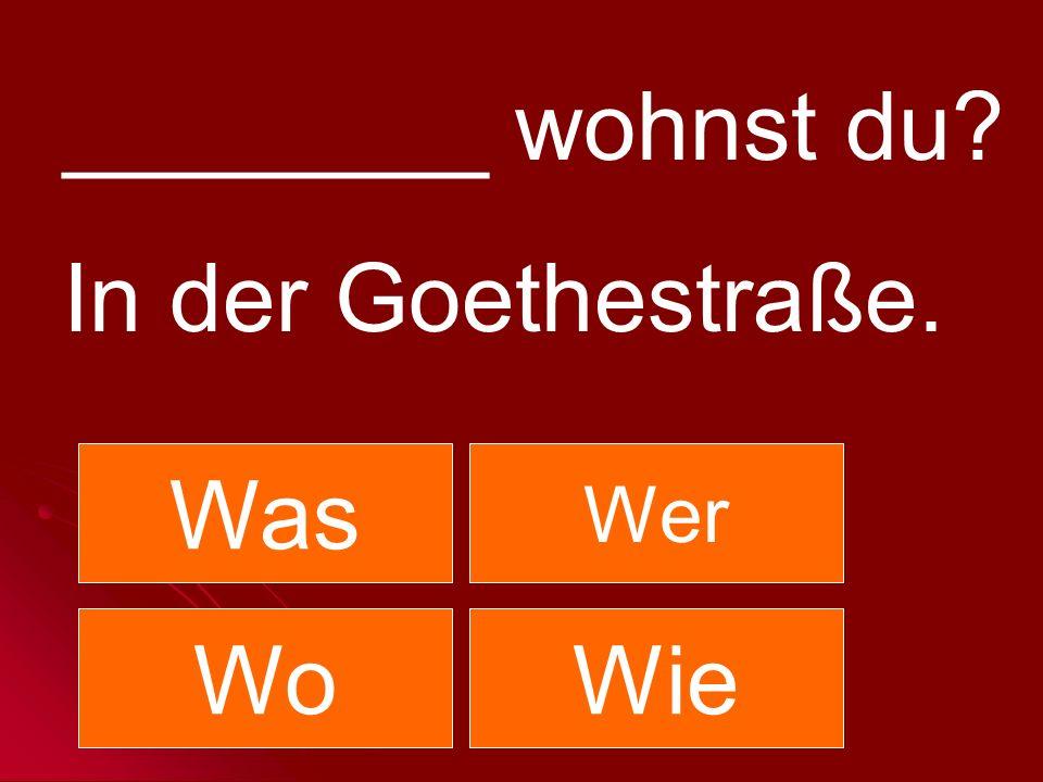 ________ wohnst du? In der Goethestraße. Was Wer WoWie