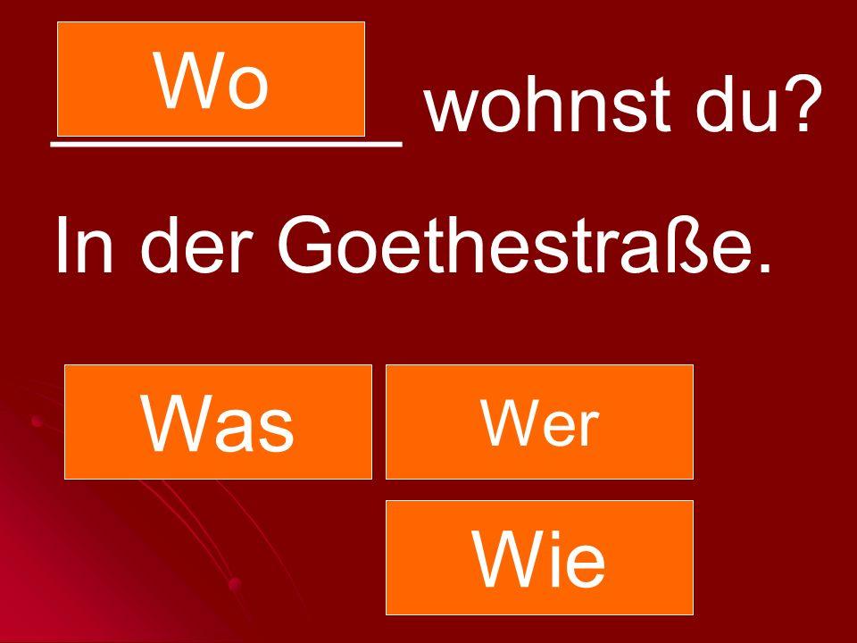 ________ wohnst du? In der Goethestraße. Was Wer Wo Wie
