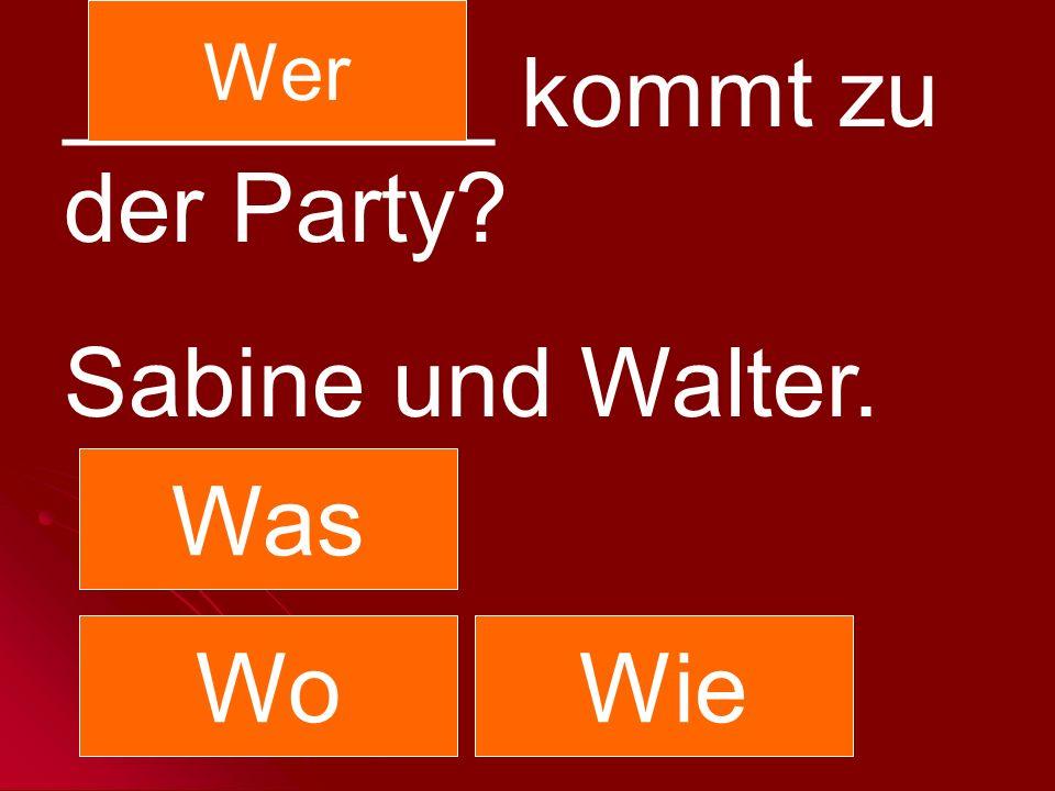 ________ kommt zu der Party? Sabine und Walter. Was Wer WoWie