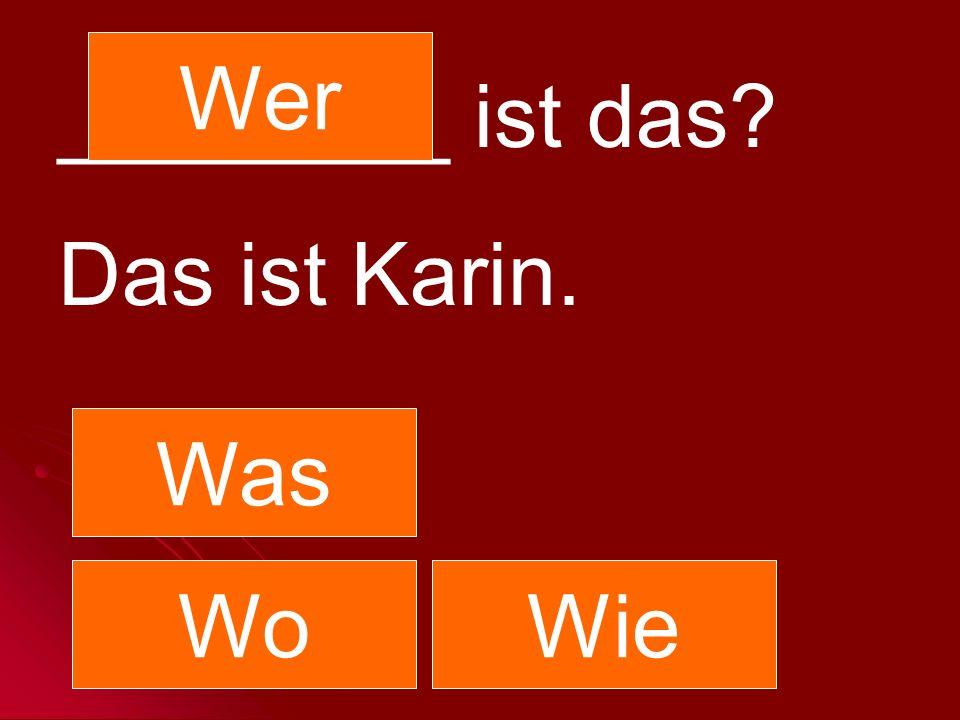 ________ ist das? Das ist Karin. Was Wer WoWie