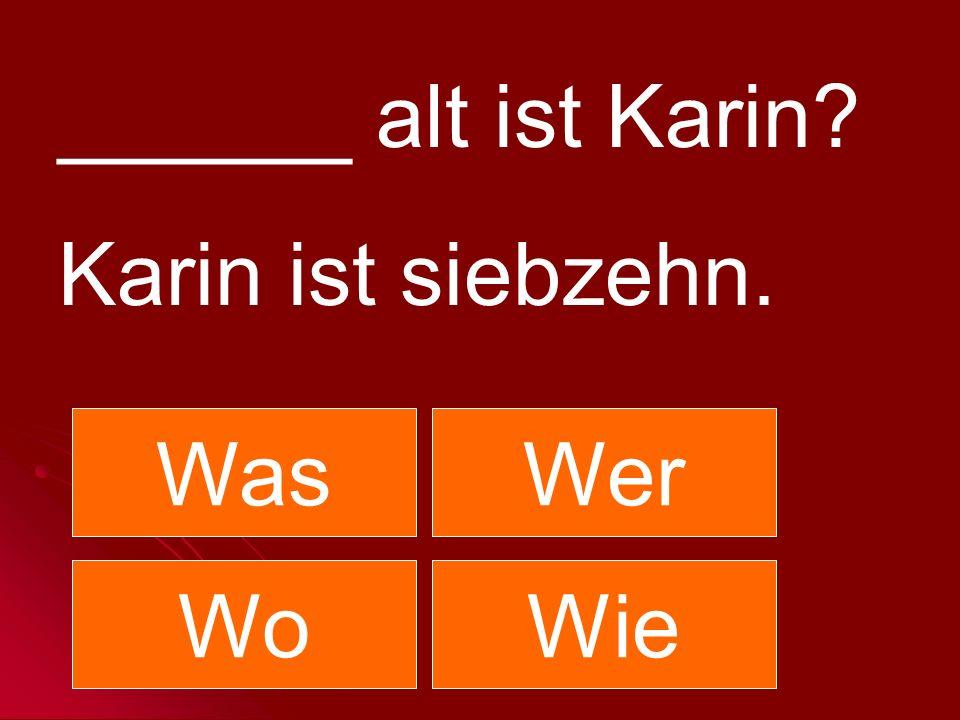 ______ alt ist Karin? Karin ist siebzehn. WasWer WoWie