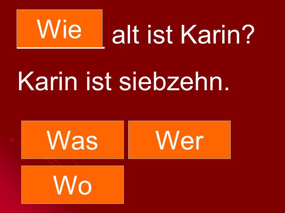 ______ alt ist Karin? Karin ist siebzehn. WasWer Wo Wie
