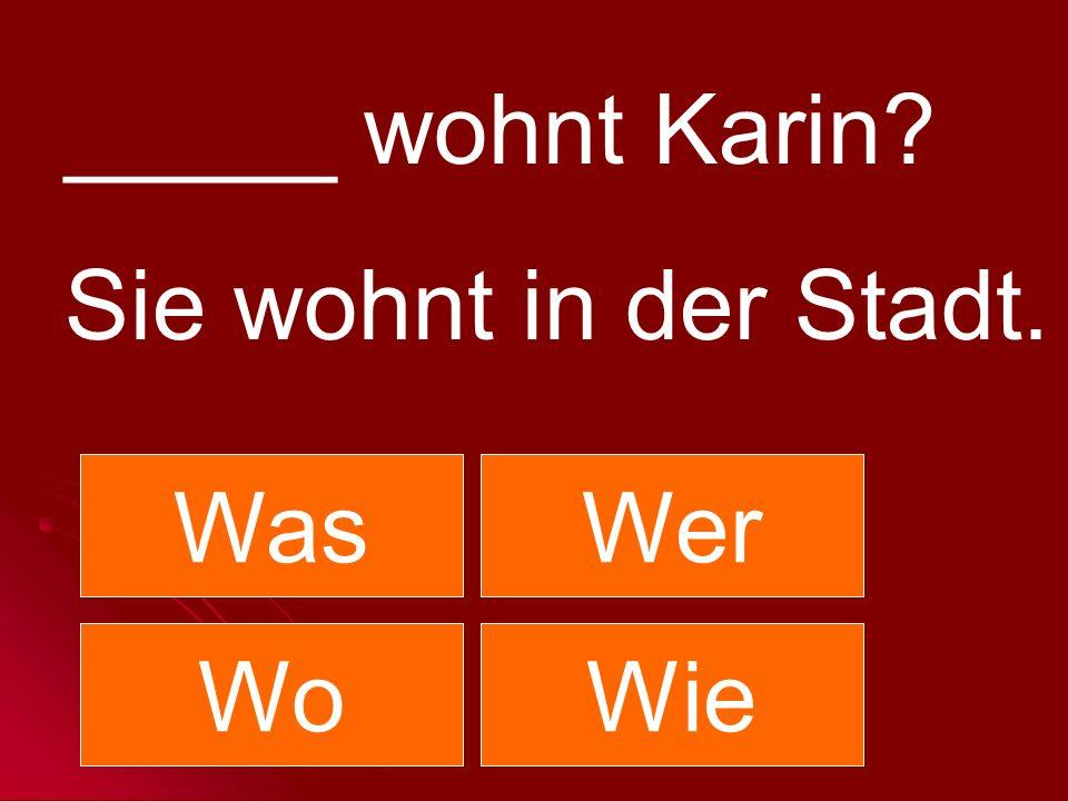 _____ wohnt Karin? Sie wohnt in der Stadt. WasWer WoWie
