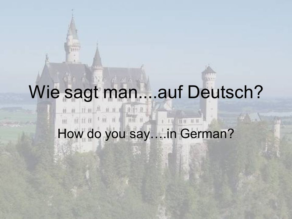 Wie sagt man....auf Deutsch? How do you say….in German?