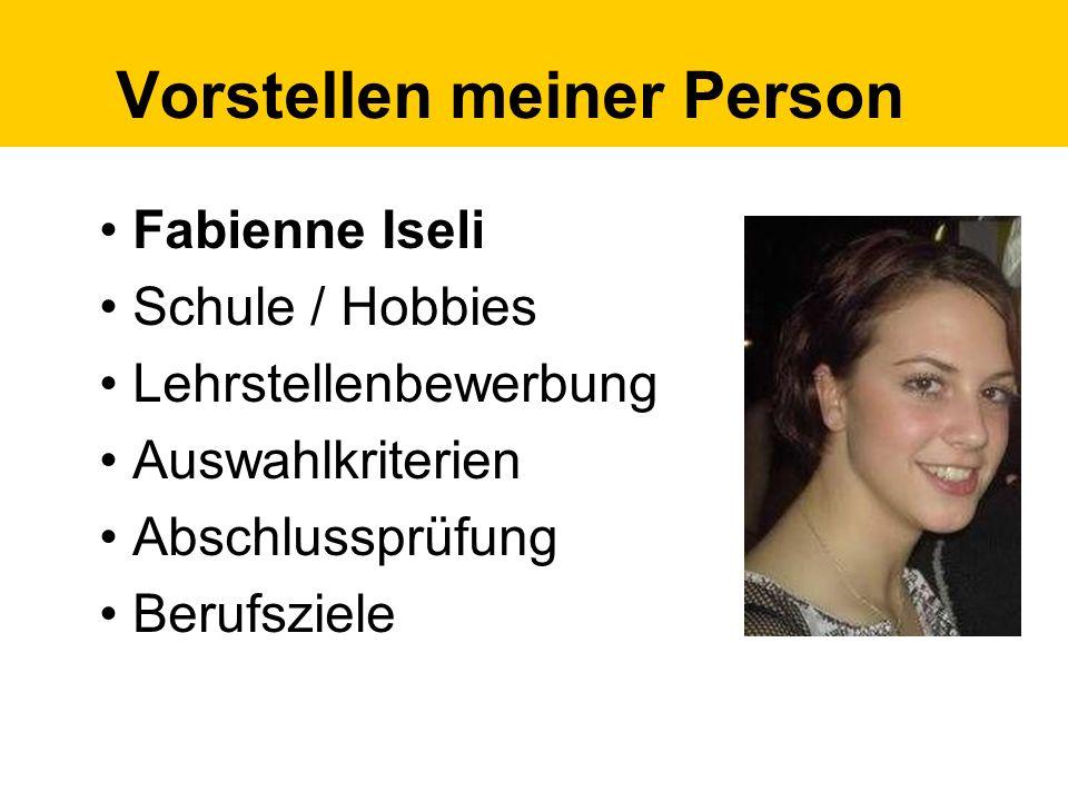 Vorstellen meiner Person Fabienne Iseli Schule / Hobbies Lehrstellenbewerbung Auswahlkriterien Abschlussprüfung Berufsziele