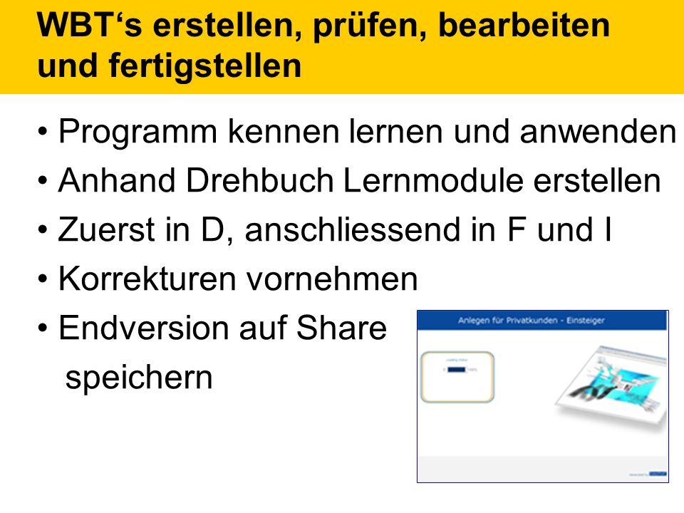 WBTs erstellen, prüfen, bearbeiten und fertigstellen Programm kennen lernen und anwenden Anhand Drehbuch Lernmodule erstellen Zuerst in D, anschliessend in F und I Korrekturen vornehmen Endversion auf Share speichern