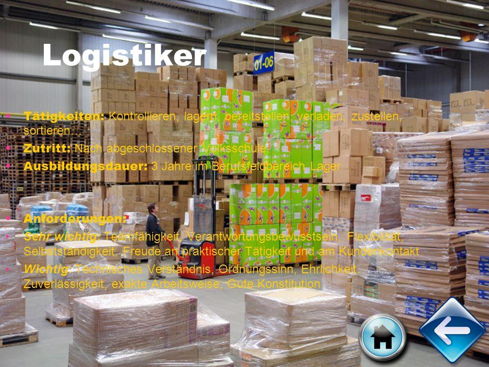 Logistiker Tätigkeiten: Kontrollieren, lagern, bereitstellen, verladen, zustellen, sortieren… Zutritt: Nach abgeschlossener Volksschule. Ausbildungsda