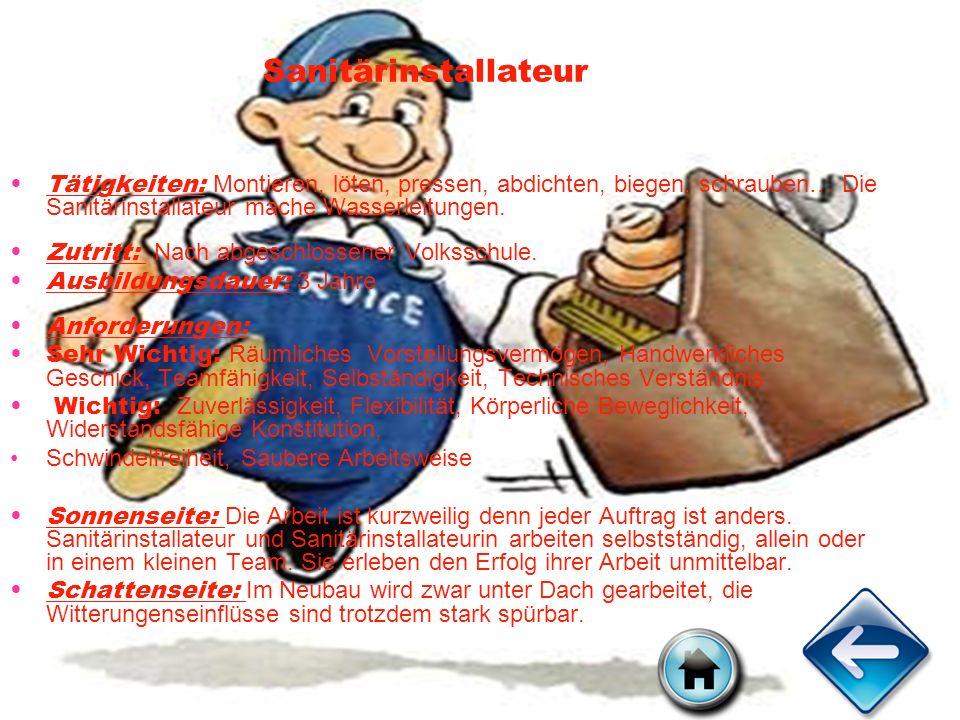Sanitärinstallateur Tätigkeiten: Montieren, löten, pressen, abdichten, biegen, schrauben… Die Sanitärinstallateur mache Wasserleitungen. Zutritt: Nach