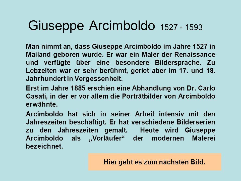 Giuseppe Arcimboldo 1527 - 1593 Man nimmt an, dass Giuseppe Arcimboldo im Jahre 1527 in Mailand geboren wurde. Er war ein Maler der Renaissance und ve