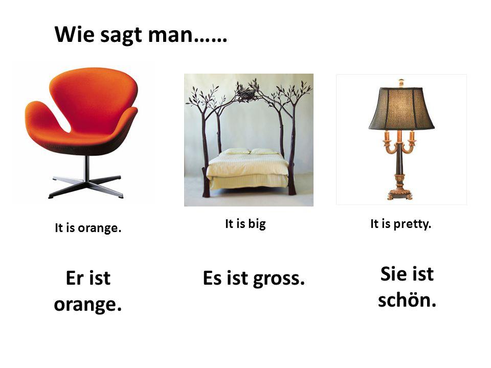 Wie sagt man…… It is orange. It is bigIt is pretty. Er ist orange. Es ist gross. Sie ist schön.