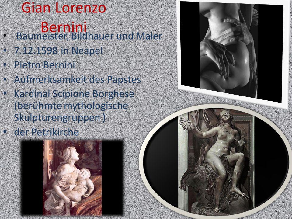 Gian Lorenzo Bernini Baumeister, Bildhauer und Maler 7.12.1598 in Neapel Pietro Bernini Aufmerksamkeit des Papstes Kardinal Scipione Borghese (berühmt