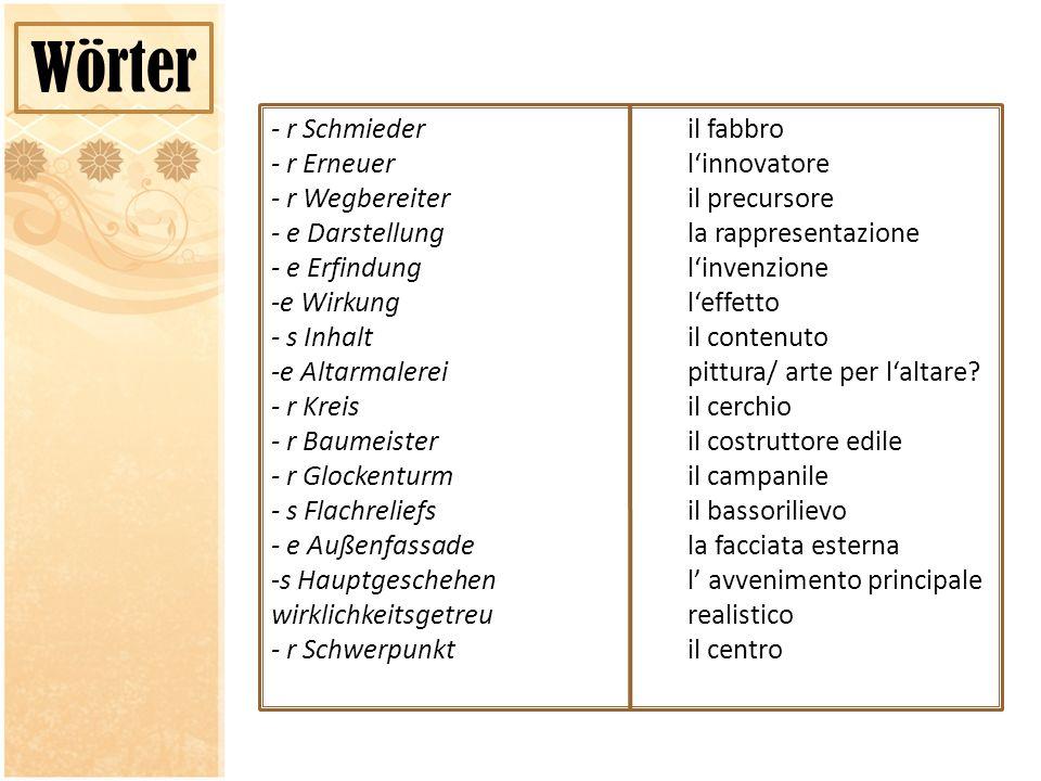 Wörter - r Schmiederil fabbro - r Erneuerlinnovatore - r Wegbereiteril precursore - e Darstellungla rappresentazione - e Erfindunglinvenzione -e Wirkungleffetto - s Inhaltil contenuto -e Altarmalereipittura/ arte per laltare.