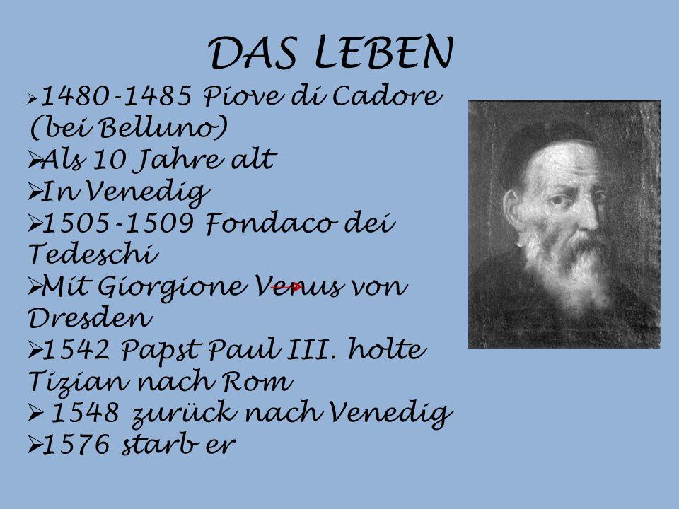 DAS LEBEN 1480-1485 Piove di Cadore (bei Belluno) Als 10 Jahre alt In Venedig 1505-1509 Fondaco dei Tedeschi Mit Giorgione Venus von Dresden 1542 Papst Paul III.