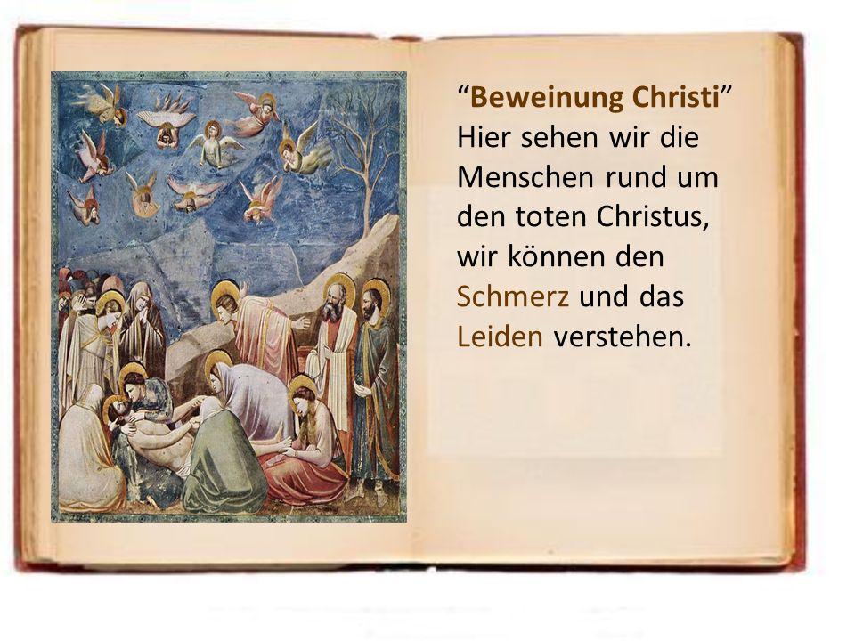 Beweinung Christi Hier sehen wir die Menschen rund um den toten Christus, wir können den Schmerz und das Leiden verstehen.
