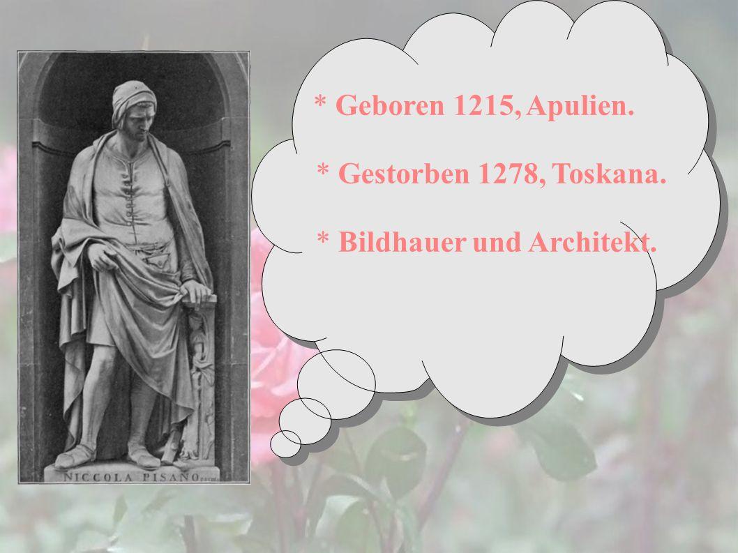 * Geboren 1215, Apulien. * Gestorben 1278, Toskana. * Bildhauer und Architekt.
