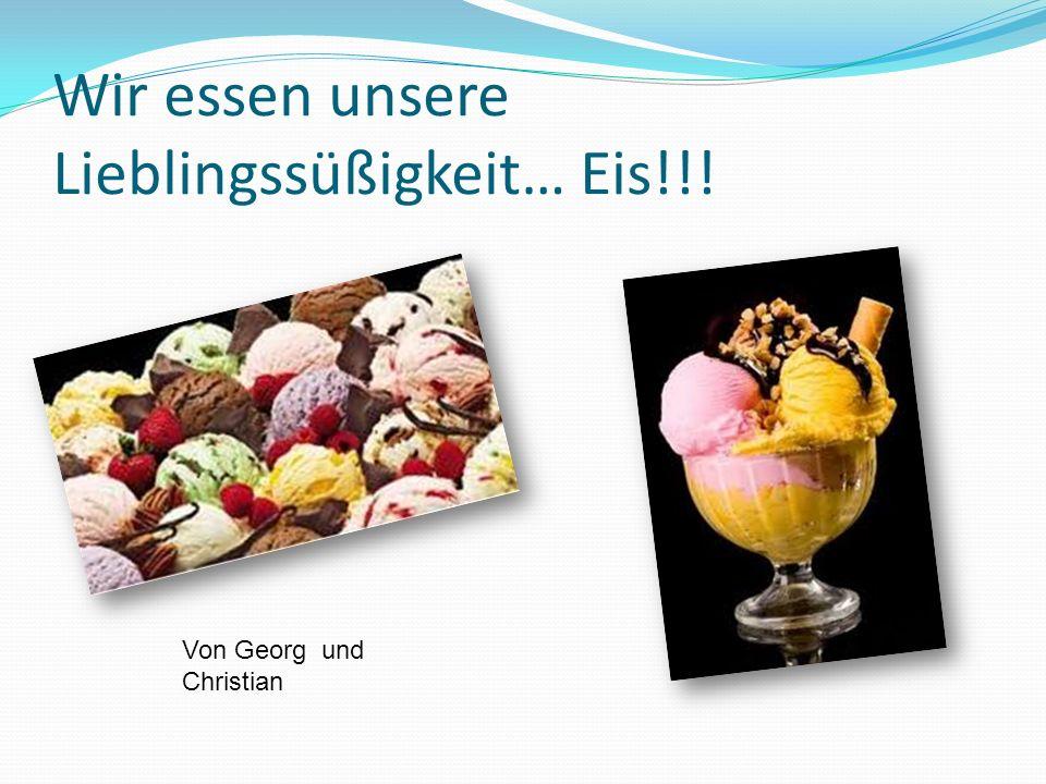 Wir essen unsere Lieblingssüßigkeit… Eis!!! Von Georg und Christian