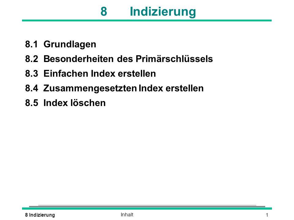 18 IndizierungInhalt 8Indizierung 8.1Grundlagen 8.2Besonderheiten des Primärschlüssels 8.3Einfachen Index erstellen 8.4Zusammengesetzten Index erstellen 8.5Index löschen