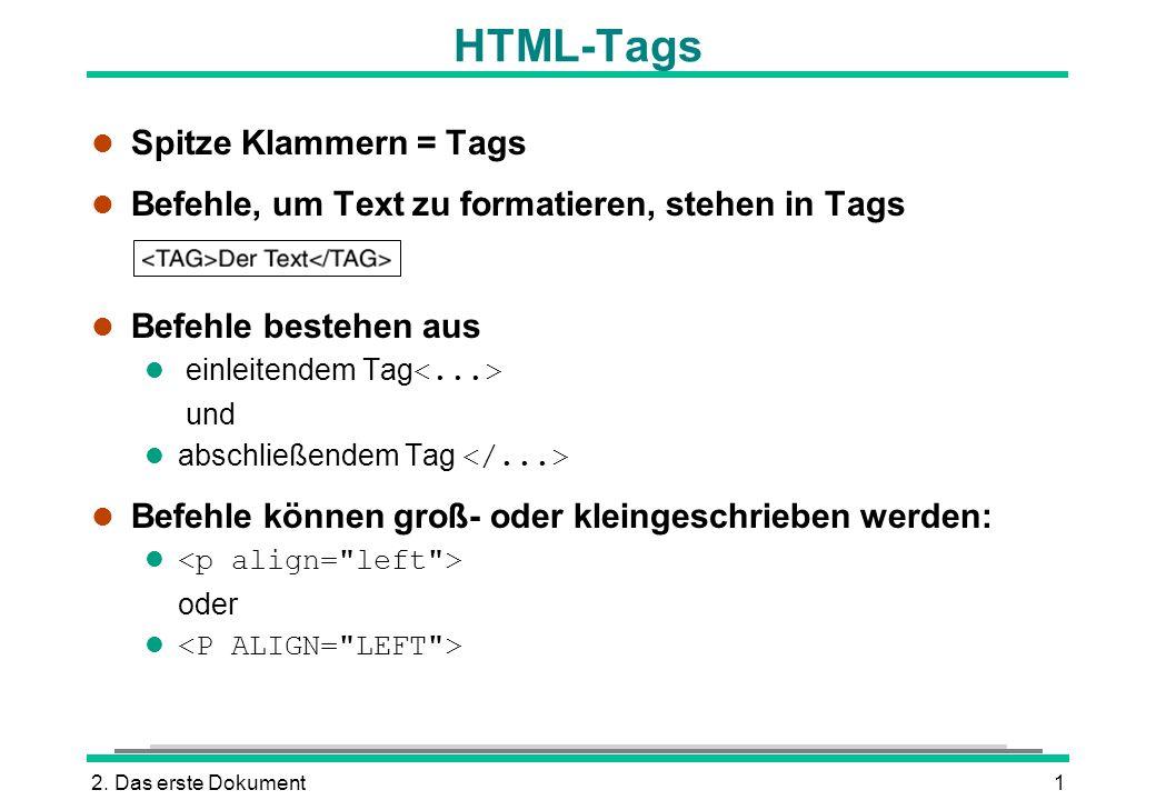 2. Das erste Dokument1 HTML-Tags l Spitze Klammern = Tags l Befehle, um Text zu formatieren, stehen in Tags l Befehle bestehen aus einleitendem Tag un