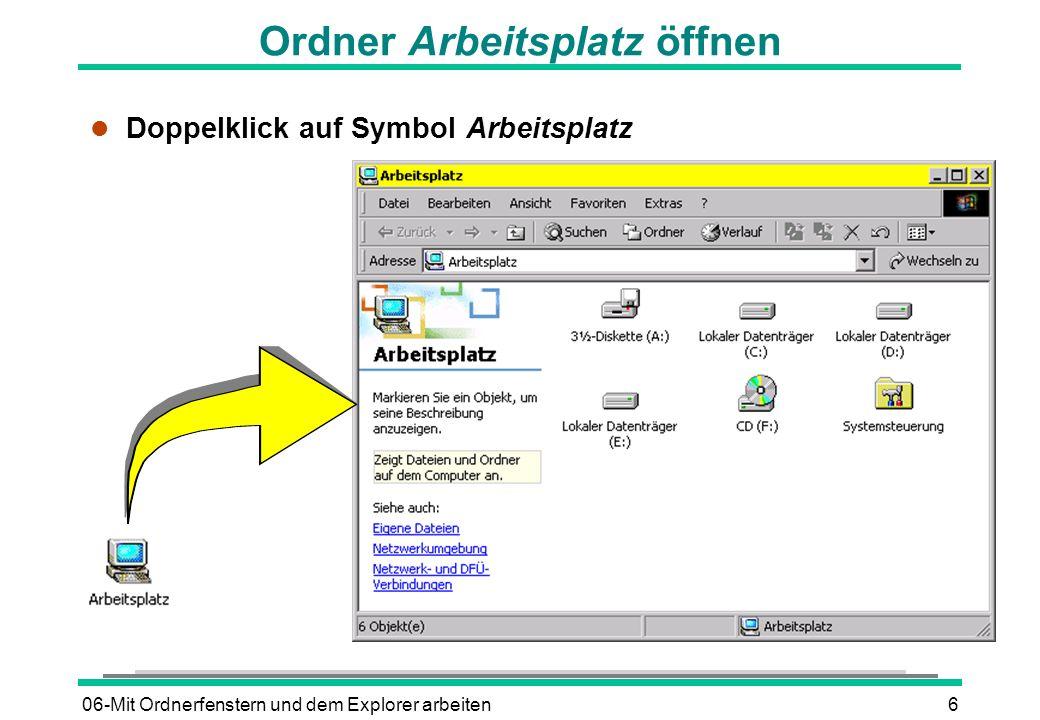 06-Mit Ordnerfenstern und dem Explorer arbeiten6 Ordner Arbeitsplatz öffnen l Doppelklick auf Symbol Arbeitsplatz