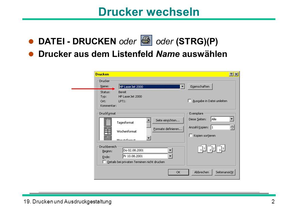 19. Drucken und Ausdruckgestaltung2 DATEI - DRUCKEN oder oder (STRG)(P) l Drucker aus dem Listenfeld Name auswählen Drucker wechseln