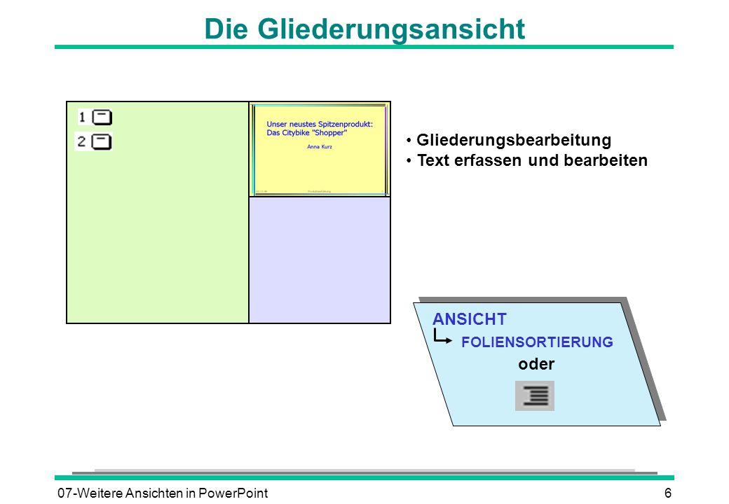 07-Weitere Ansichten in PowerPoint7 Textelemente gliedern Zeilen verschieben Symbolleiste GLIEDERUNG Reihenfolge der Aufzählungspunkte Aufzählungszeichen Ebenen verändern oder tiefer oder UMSCHALTEN höher