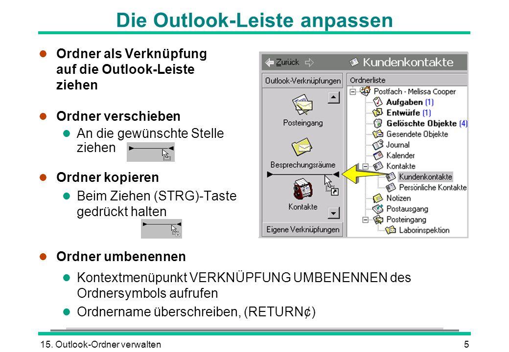 15. Outlook-Ordner verwalten5 Die Outlook-Leiste anpassen l Ordner als Verknüpfung auf die Outlook-Leiste ziehen l Ordner verschieben l An die gewünsc