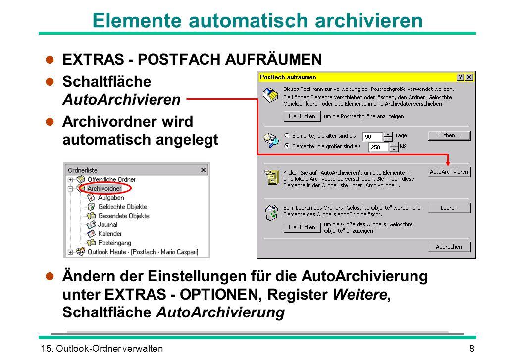 15. Outlook-Ordner verwalten8 Elemente automatisch archivieren l EXTRAS - POSTFACH AUFRÄUMEN l Schaltfläche AutoArchivieren l Archivordner wird automa