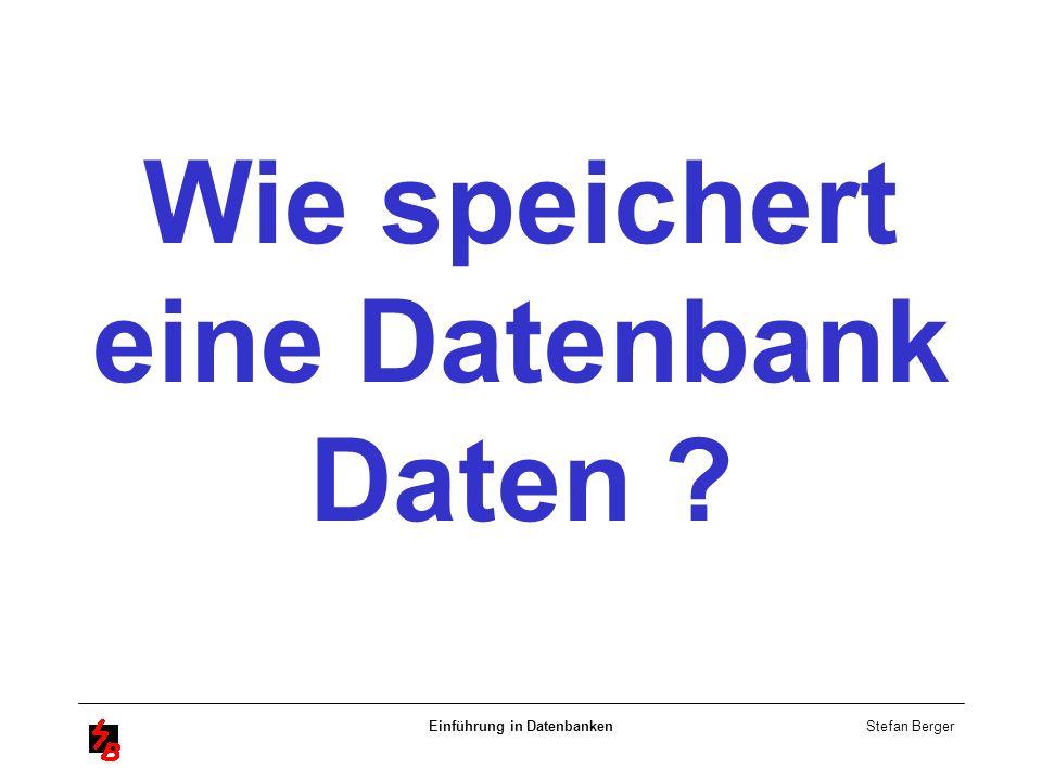 Stefan Berger Einführung in Datenbanken Wie speichert eine Datenbank Daten ?