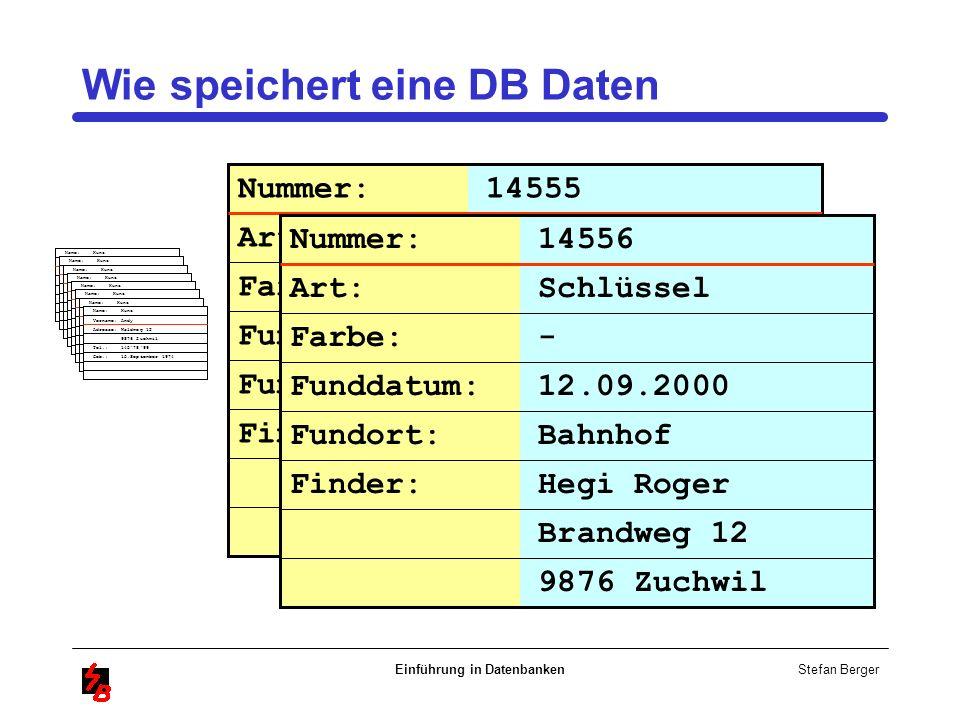 Stefan Berger Einführung in Datenbanken Wie speichert eine DB Daten Name: Kunz Vorname: Andy Adresse: Waldweg 12 9876 Zuchwil Tel.: 1457899 Geb.: 15.S