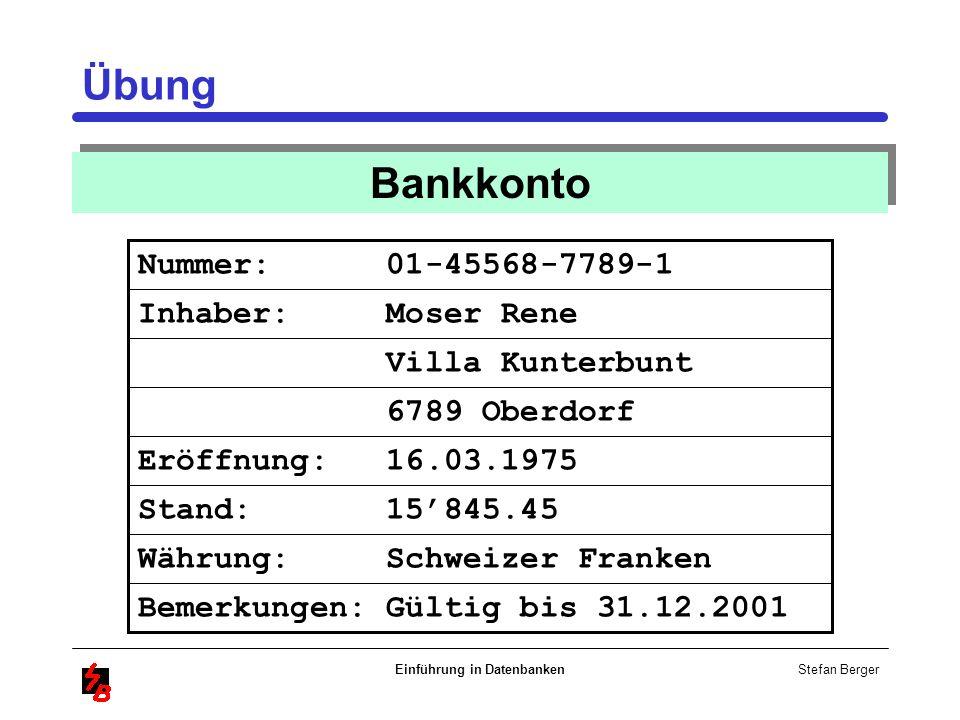 Stefan Berger Einführung in Datenbanken Übung Währung: Schweizer Franken Nummer: 01-45568-7789-1 Inhaber: Moser Rene Villa Kunterbunt 6789 Oberdorf Er