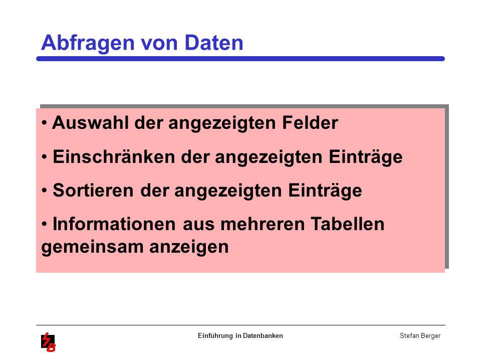 Stefan Berger Einführung in Datenbanken Abfragen von Daten Auswahl der angezeigten Felder Einschränken der angezeigten Einträge Sortieren der angezeig