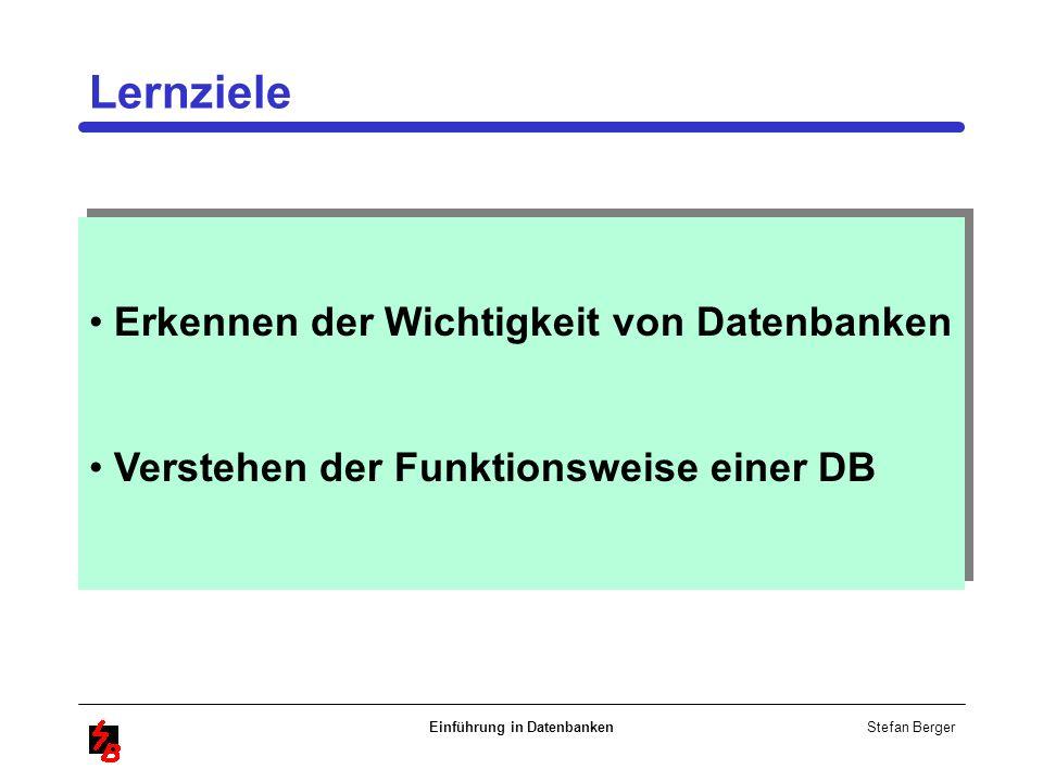 Stefan Berger Einführung in Datenbanken Erkennen der Wichtigkeit von Datenbanken Verstehen der Funktionsweise einer DB Erkennen der Wichtigkeit von Da